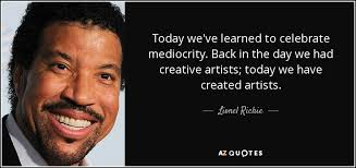 lionel richie quote today we ve learned to celebrate mediocrity