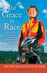 he Grace to Race: The Wisdom and Inspiration of the 80-Year-Old World Champion Triathlete Known as the Iron Nun