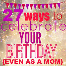 27 ways to celebrate your birthday today s the best day