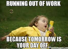 Meme Running Girl - running out of work because tomorrow is your day off meme