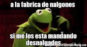 Memes De Nalgones - a la fabrica de nalgones si me los esta mandando desnalgados