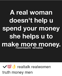 Real Women Meme - a real woman doesn t help u spend your money she helps u to make