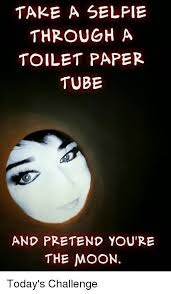 Toilet Paper Roll Meme - take a selpie through a toilet paper tube and pretend you re the