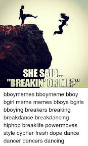 she said breakin ormedu bboymemes bboymeme bboy bgirl meme memes