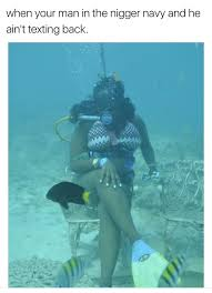 Scuba Meme - when your man in the navy and he ain t texting back niggernavy