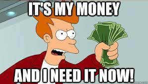 I Need Money Meme - it s my money and i need it now fry shut up and take my money