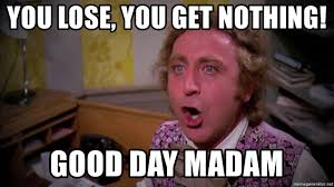 Meme Generator Wonka - you lose you get nothing good day madam willy wonka good day