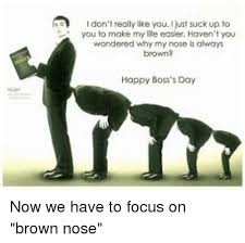 Happy Boss S Day Meme - i don t really like you i just suck up to you to make my life easer