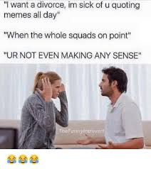 U Of A Memes - i want a divorce im sick of u quoting memes all day when the whole