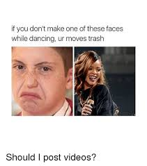 How To Make Meme Videos - if you don t make one of these faces while dancing ur moves trash