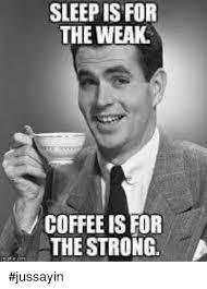 Sleep Is For The Weak Meme - sleep is for the weak coffee is for the strong jussayin dank meme