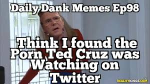 Meme Daily - daily dank memes ep98 think i found the porn ted cruz was watching