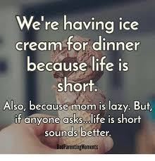 Life Is Short Meme - we re having ice cream for dinner because life is short also because