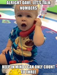 Baby Business Meme - alright dave let s talk numbers keep in mind i can only count to