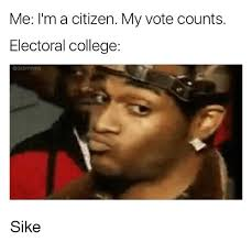 Sike Meme - me i m a citizen my vote counts electoral college adabrmoms sike