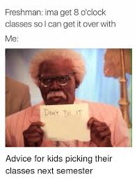 Advice Memes - freshman ima get 8 o clock classes so i can get it over with me