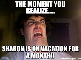 Meme Vacation - the moment you realize sharon is on vacation for a month meme