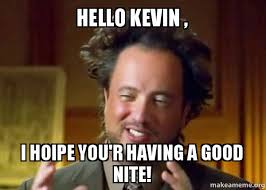 Kevin Meme - hello kevin i hoipe you r having a good nite ancient aliens