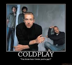 You Know How I Know You Re Gay Meme - now playing at your next rager coldplay no really