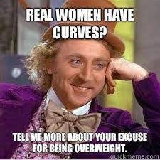 Real Women Meme - real women have curves tell me more about your excuse for being