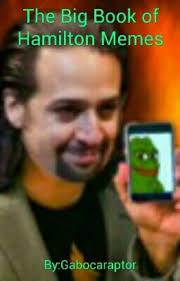 Hamilton Memes - the big book of hamilton memes gabocaraptor wattpad