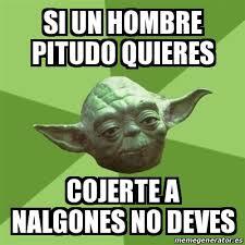 Memes De Nalgones - meme yoda si un hombre pitudo quieres cojerte a nalgones no