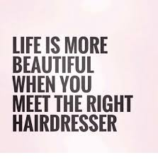 Hairdresser Meme - life is more beautiful when you meet the right hairdresser meme