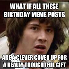 Birthday Gift Meme - what if all these birthday meme posts are a clever cover up for a