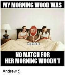 Morning Wood Meme - my morning wood was stop men united no match for her morning woodnt
