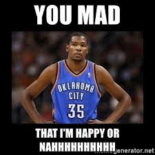 Mad At You Meme - you mad that i m happy or nahhhhhhhhhh kevin durant mad meme