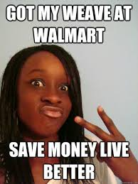 Weave Memes - got my weave at walmart save money live better ratchet rawnda