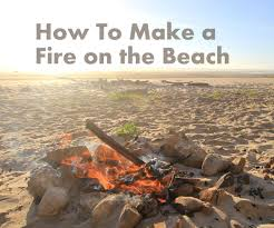 how to make a fire on the beach 5 steps with pictures