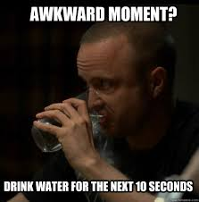 Drinking Water Meme - awkward moment drink water for the next 10 seconds awkward
