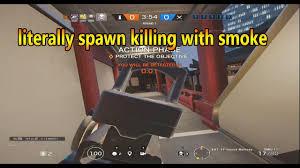 rainbow six siege smoke is awesome literally spawn killing