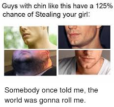Somebody Once Told Me Meme - guys with chin like this have a 125 chance of stealing your girl