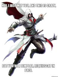 Assassins Creed Memes - hey i just met you and this is crazy but you re a templar