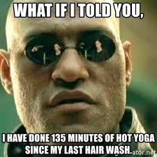 Hot Yoga Meme - what if i told you i have done 135 minutes of hot yoga since my