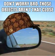 Mirror Meme - don t worry bro those objects aren t that close scumbag mirror