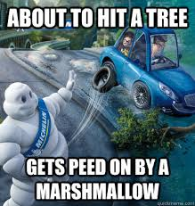 Michelin Man Meme - about to hit a tree gets peed on by a marshmallow scumbag michelin