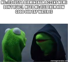 Accent Meme - me its just a birmingham accent meme don t react me to me tell