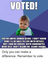 I Voted Meme - voted for an awful human being i don t know how ill be able to