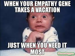 Gene Meme - when your empathy gene takes a vacation just when you need it most