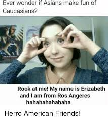 Asian Friend Meme - ever wonder if asians make fun of caucasians rook at me my name is