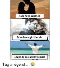 Legend Memes - kids have crushes men have girlfriends legends are always single tag