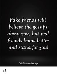 Fake Friends Memes - fake friends will believe the gossips about you but real friends
