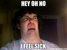 Sick Meme - hey oh no i feel sick meme oh no meme 8881 memeshappen