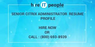 Citrix Administrator Resume Sample by Senior Citrix Administrator Resume Profile Hire It People We