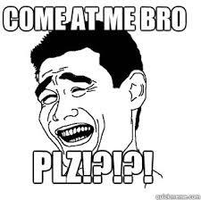 Plz Meme - plz come at me bro meme quickmeme