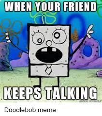 Doodlebob Meme - when your friend keeps talking doodlebob meme on me me
