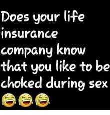 Sex Life Meme - does your life insurance company know that you like to be choked